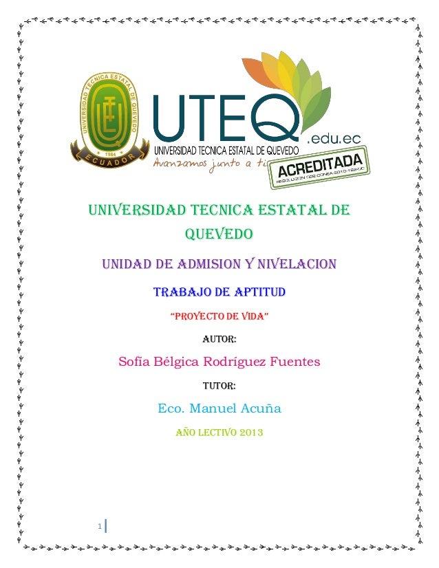 """1UNIVERSIDAD TECNICA ESTATAL DEQUEVEDOUNIDAD DE ADMISION Y NIVELACIONTRABAJO DE APTITUD""""PROYECTO DE VIDA""""Autor:Sofía Bélgi..."""