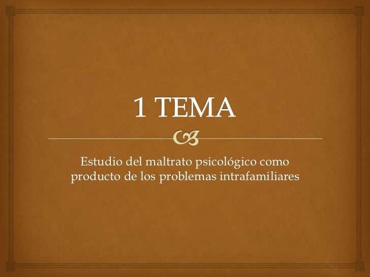 1 TEMA<br />Estudio del maltrato psicológico como producto de los problemas intrafamiliares<br />