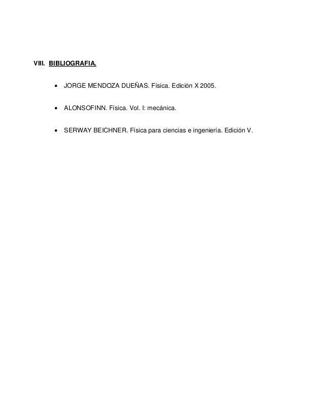 VIII. BIBLIOGRAFIA. JORGE MENDOZA DUEÑAS. Física. Edición X 2005. ALONSOFINN. Física. Vol. I: mecánica. SERWAY BEICHNER. F...