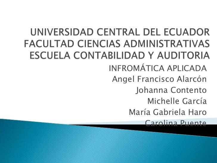UNIVERSIDAD CENTRAL DEL ECUADORFACULTAD CIENCIAS ADMINISTRATIVASESCUELA CONTABILIDAD Y AUDITORIA<br />INFROMÁTICA APLICADA...