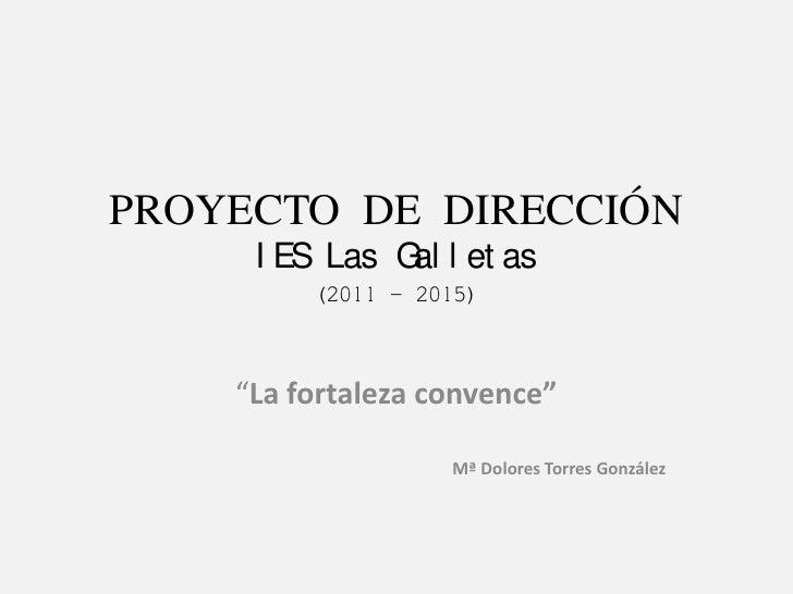 """PROYECTO DE DIRECCIÓNIES Las Galletas(2011 – 2015)<br />""""La fortaleza convence""""<br />Mª Dolores Torres González<br />"""