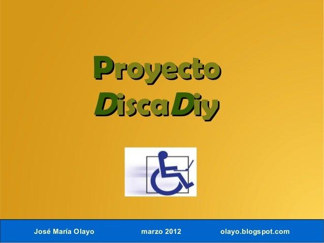 PProyectoroyecto DDiscaiscaDDiyiy José María Olayo marzo 2012 olayo.blogspot.com