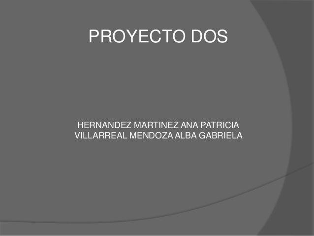 PROYECTO DOS  HERNANDEZ MARTINEZ ANA PATRICIA  VILLARREAL MENDOZA ALBA GABRIELA