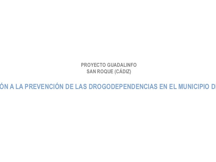 """PROYECTO GUADALINFO SAN ROQUE (CÁDIZ) """"COLABORACIÓN A LA PREVENCIÓN DE LAS DROGODEPENDENCIAS EN EL MUNICIPIO DE SAN ROQUE"""""""