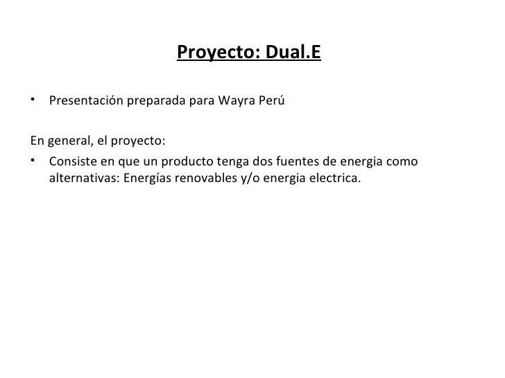 Proyecto: Dual.E•   Presentación preparada para Wayra PerúEn general, el proyecto:• Consiste en que un producto tenga dos ...