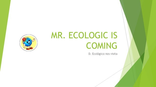 MR. ECOLOGIC IS COMING D. Ecológico nos visita