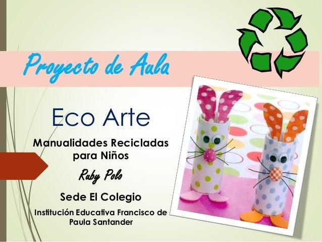 Proyecto de Aula Eco Arte Manualidades Recicladas para Niños Ruby Polo Sede El Colegio Institución Educativa Francisco de ...