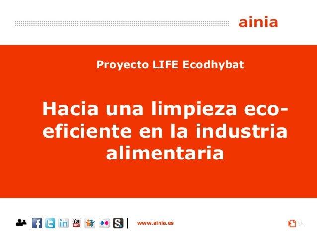 www.ainia.es 1 Hacia una limpieza eco- eficiente en la industria alimentaria Proyecto LIFE Ecodhybat