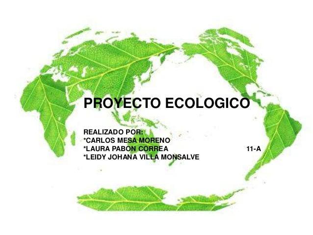 PROYECTO ECOLOGICO REALIZADO POR: *CARLOS MESA MORENO *LAURA PABON CORREA 11-A *LEIDY JOHANA VILLA MONSALVE