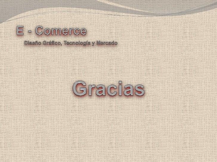 E - Comerce<br />Diseño Gráfico, Tecnología y Mercado<br />Gracias<br />