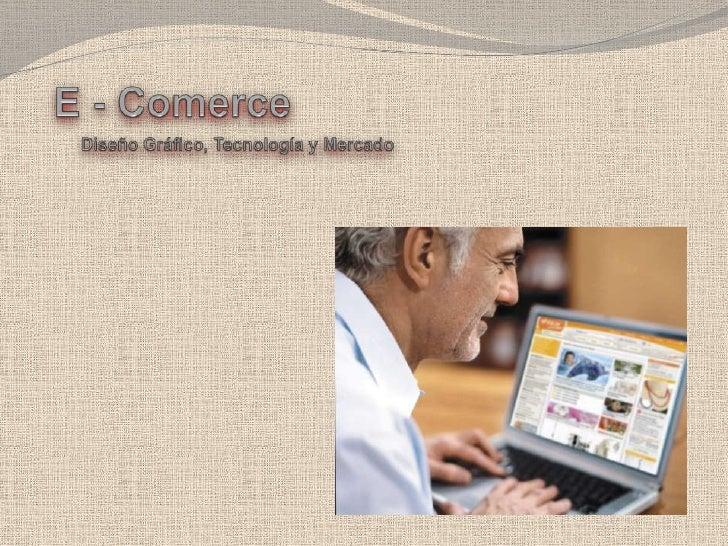 E - Comerce<br />Diseño Gráfico, Tecnología y Mercado<br />