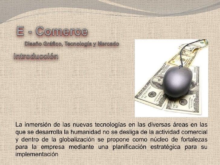 E - Comerce<br />Diseño Gráfico, Tecnología y Mercado<br />Introducción<br />La inmersión de las nuevas tecnologías en las...