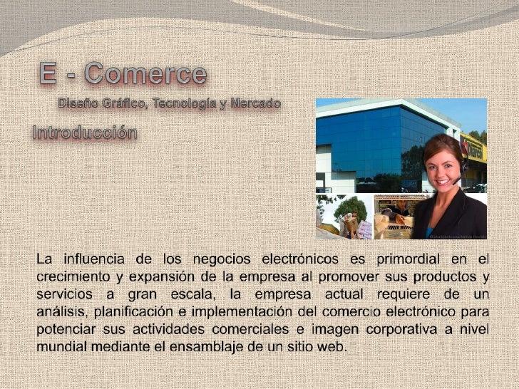 E - Comerce<br />Diseño Gráfico, Tecnología y Mercado<br />Introducción<br />La influencia de los negocios electrónicos es...