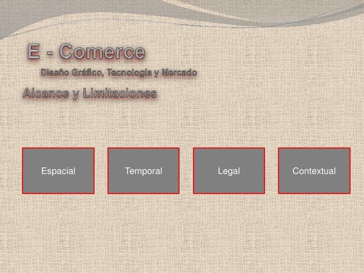 E - Comerce<br />Diseño Gráfico, Tecnología y Mercado<br />Alcance y Limitaciones<br />Espacial<br />Temporal <br />Legal<...
