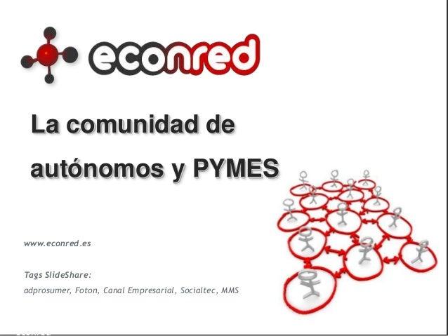 La comunidad de autónomos y PYMES www.econred.es Tags SlideShare: adprosumer, Foton, Canal Empresarial, Socialtec, MMS 1De...