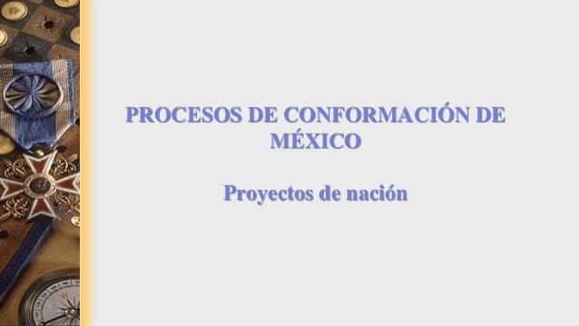 PROCESOS DE CONFORMACIÓN DE MÉXICO Proyectos de nación