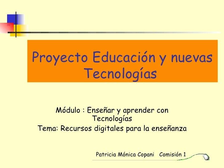 Proyecto Educación y nuevas Tecnologías   Módulo : Enseñar y aprender con Tecnologías Tema: Recursos digitales para la ens...