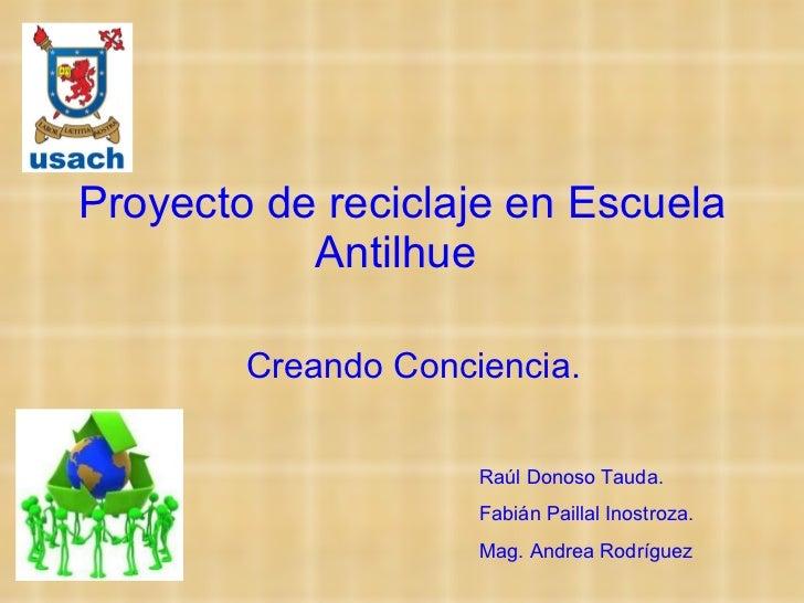 Proyecto de reciclaje en Escuela Antilhue  Creando Conciencia. Raúl Donoso Tauda. Fabián Paillal Inostroza. Mag. Andrea Ro...