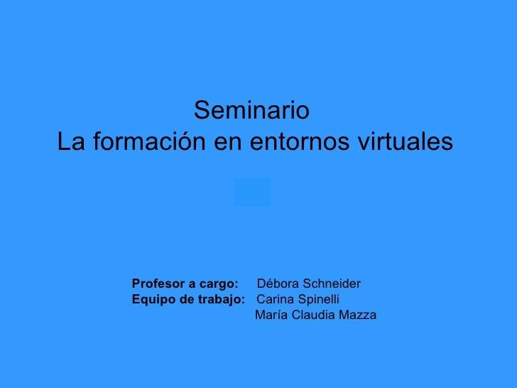 Seminario  La formación en entornos virtuales Profesor a cargo:   Débora Schneider Equipo de trabajo:   Carina Spinelli Ma...