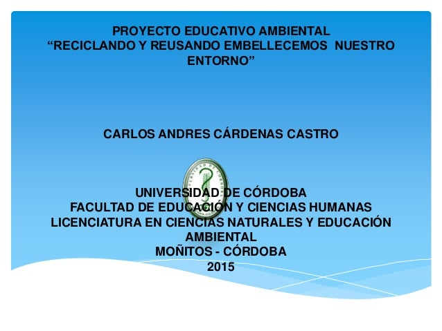 """PROYECTO EDUCATIVO AMBIENTAL """"RECICLANDO Y REUSANDO EMBELLECEMOS NUESTRO ENTORNO"""" CARLOS ANDRES CÁRDENAS CASTRO UNIVERSIDA..."""