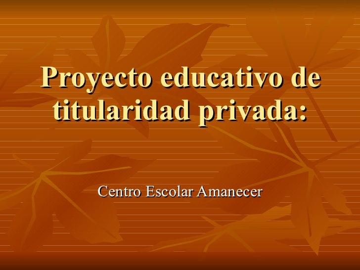 Proyecto educativo de titularidad privada: Centro Escolar Amanecer