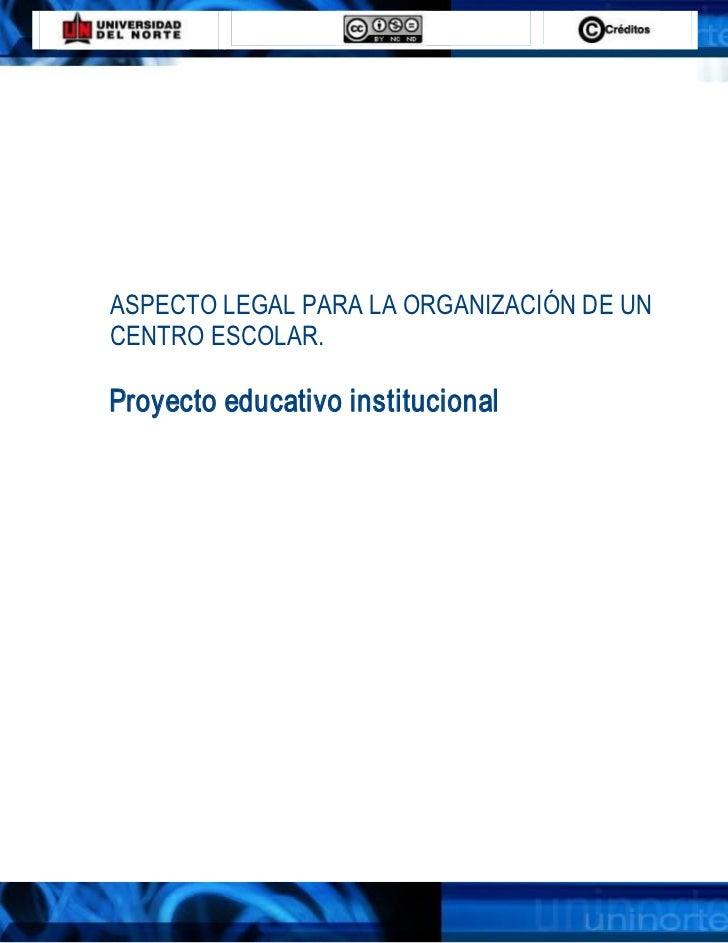 ASPECTOLEGALPARA LAORGANIZACIÓNDEUNCENTROESCOLAR.Proyectoeducativoinstitucional