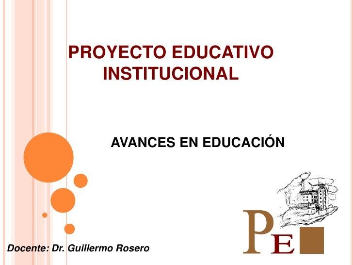 PROYECTO EDUCATIVO               INSTITUCIONAL                     AVANCES EN EDUCACIÓNDocente: Dr. Guillermo Rosero