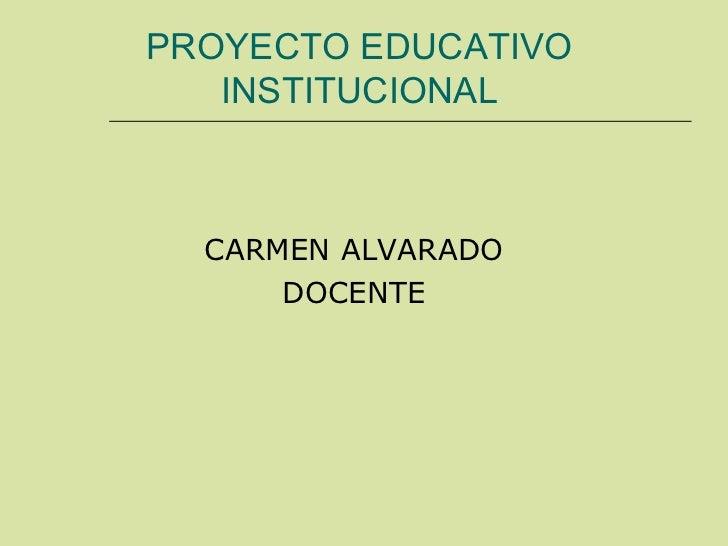PROYECTO EDUCATIVO INSTITUCIONAL <ul><li>CARMEN ALVARADO </li></ul><ul><li>DOCENTE </li></ul>