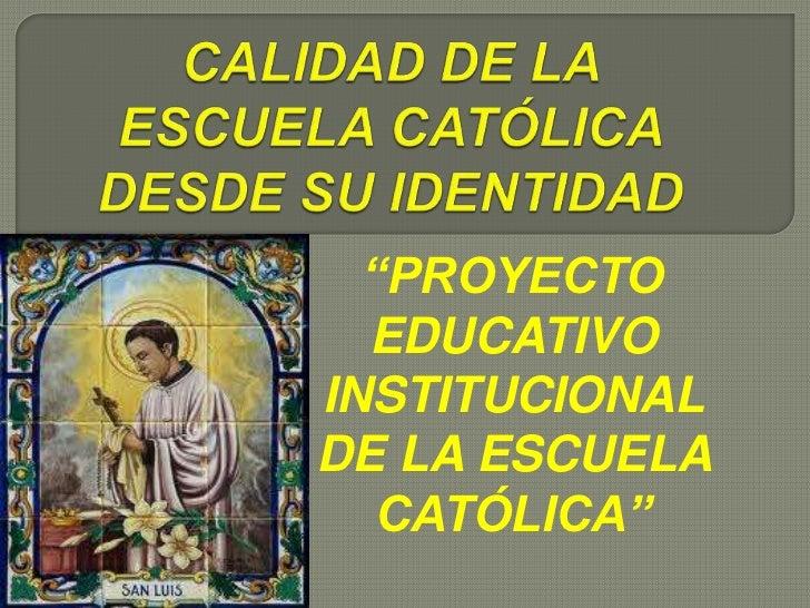 """CALIDAD DE LA ESCUELA CATÓLICA DESDE SU IDENTIDAD<br />""""PROYECTO EDUCATIVO INSTITUCIONAL DE LA ESCUELA CATÓLICA""""<br />"""