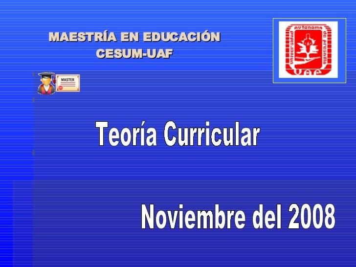 MAESTRÍA EN EDUCACIÓN CESUM-UAF Teoría Curricular Noviembre del 2008