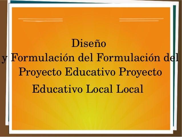Diseño  y Formulación del Formulación del  Proyecto Educativo Proyecto  Educativo Local Local