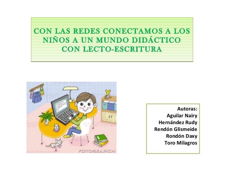 CON LAS REDES CONECTAMOS A LOS NIÑOS A UN MUNDO DIDÁCTICO CON LECTO-ESCRITURA Autoras: Aguilar Nairy Hernández Rudy Rendón...