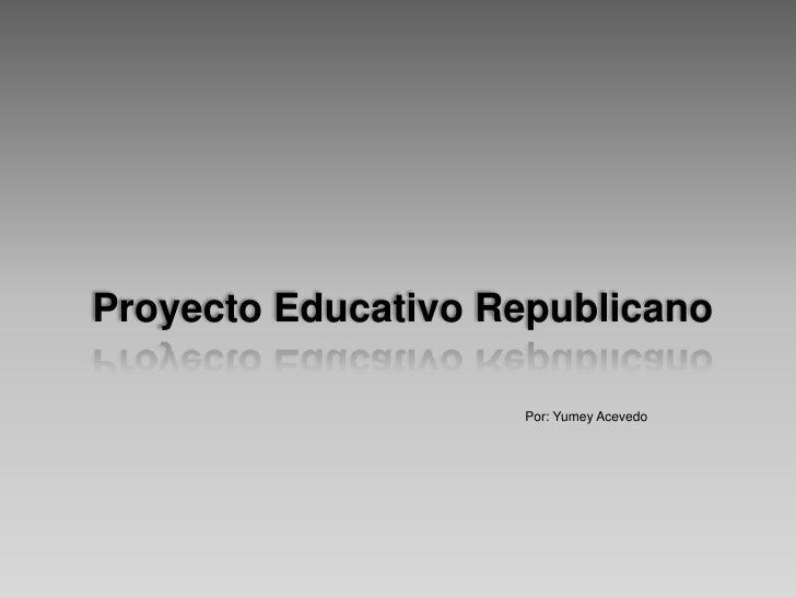 Proyecto Educativo Republicano<br />Por: Yumey Acevedo<br />