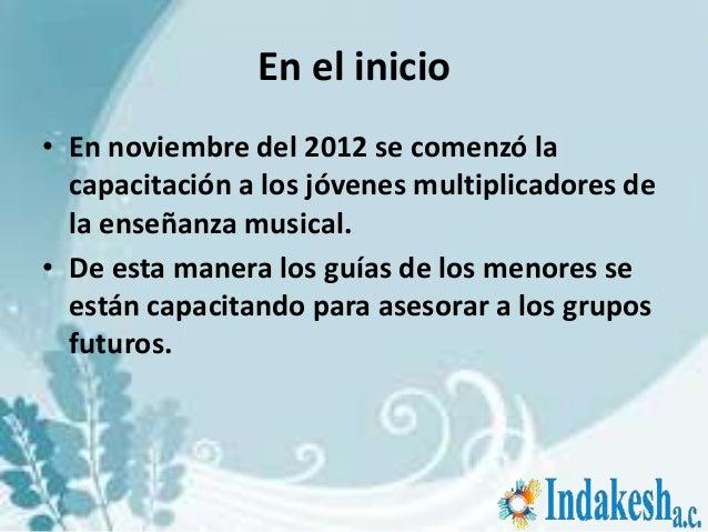 En el inicio• En noviembre del 2012 se comenzó la  capacitación a los jóvenes multiplicadores de  la enseñanza musical.• D...