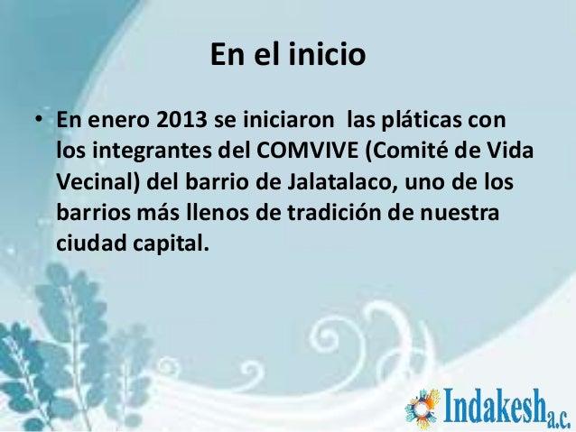 En el inicio• En enero 2013 se iniciaron las pláticas con  los integrantes del COMVIVE (Comité de Vida  Vecinal) del barri...