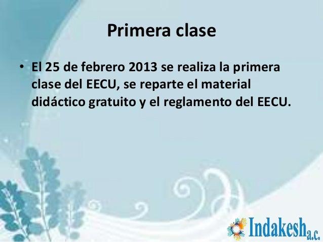 Primera clase• El 25 de febrero 2013 se realiza la primera  clase del EECU, se reparte el material  didáctico gratuito y e...