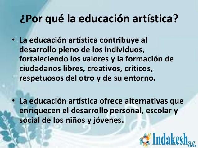 ¿Por qué la educación artística?• La educación artística contribuye al  desarrollo pleno de los individuos,  fortaleciendo...