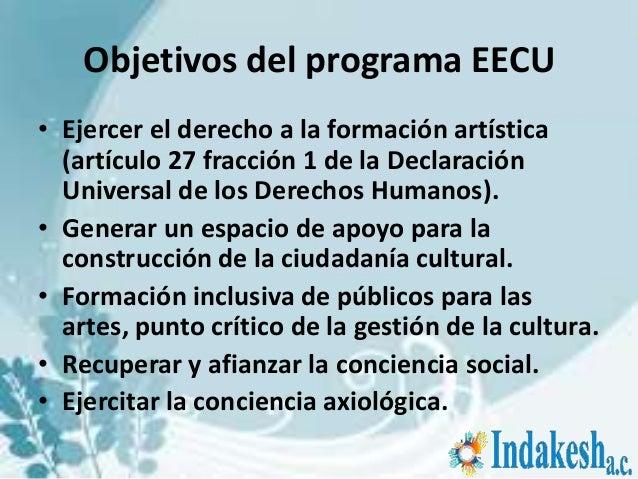 Objetivos del programa EECU• Ejercer el derecho a la formación artística  (artículo 27 fracción 1 de la Declaración  Unive...
