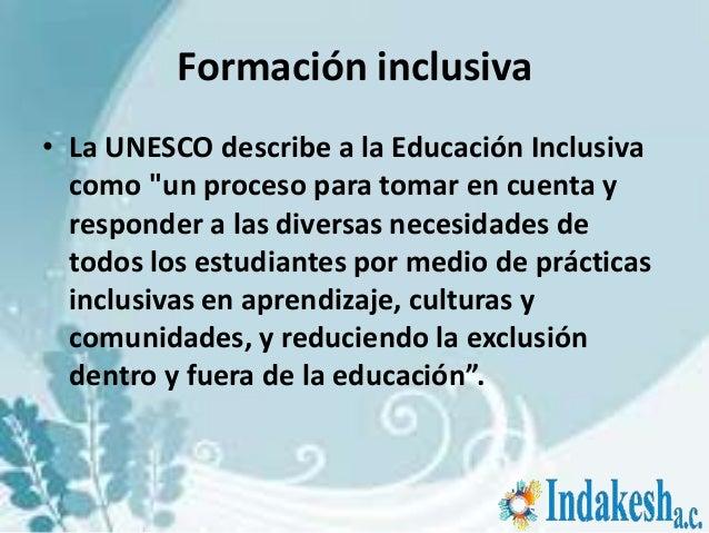 """Formación inclusiva• La UNESCO describe a la Educación Inclusiva  como """"un proceso para tomar en cuenta y  responder a las..."""