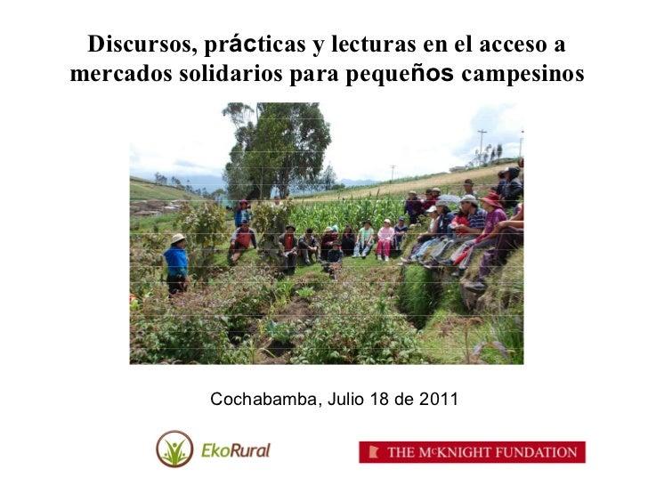 Discursos, prácticas y lecturas en el acceso amercados solidarios para pequeños campesinos            Cochabamba, Julio 18...