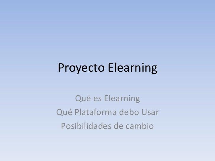 Proyecto Elearning<br />Qué es Elearning<br />Qué Plataforma debo Usar<br />Posibilidades de cambio <br />