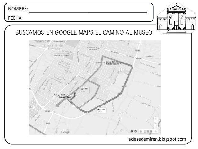 NOMBRE: FECHA: BUSCAMOS EN GOOGLE MAPS EL CAMINO AL MUSEO laclasedemiren.blogspot.com
