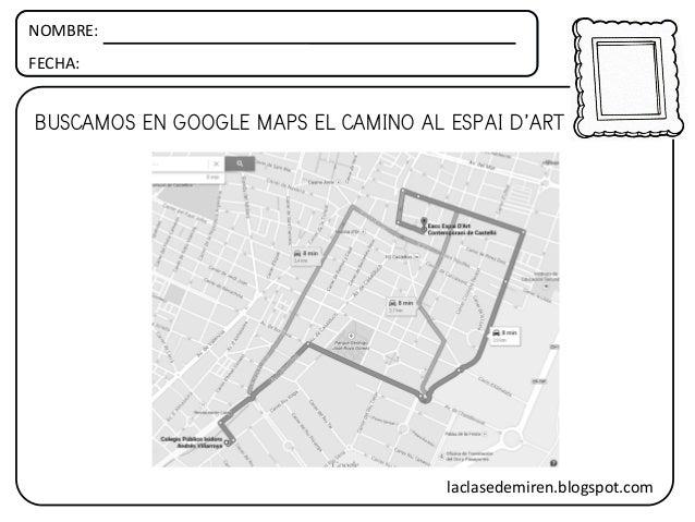 NOMBRE: FECHA: BUSCAMOS EN GOOGLE MAPS EL CAMINO AL ESPAI D'ART laclasedemiren.blogspot.com
