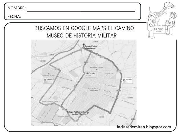 NOMBRE: FECHA: BUSCAMOS EN GOOGLE MAPS EL CAMINO MUSEO DE HISTORIA MILITAR laclasedemiren.blogspot.com