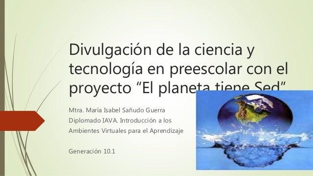 """Divulgación de la ciencia y tecnología en preescolar con el proyecto """"El planeta tiene Sed"""" Mtra. María Isabel Sañudo Guer..."""