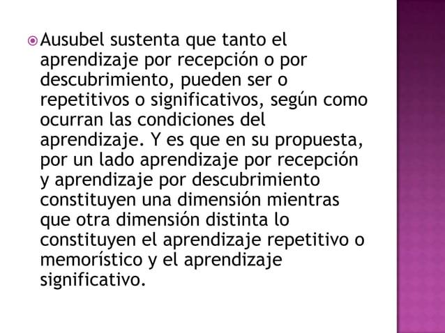  Ausubel sustenta que tanto el aprendizaje por recepción o por descubrimiento, pueden ser o repetitivos o significativos,...
