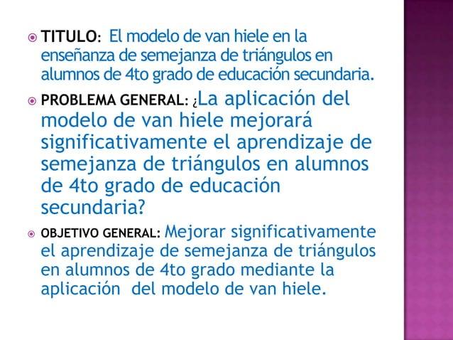  TITULO:    El modelo de van hiele en la    enseñanza de semejanza de triángulos en    alumnos de 4to grado de educación ...