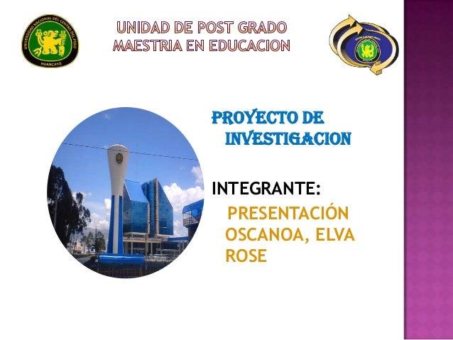 PROYECTO DE INVESTIGACIONINTEGRANTE:  PRESENTACIÓN  OSCANOA, ELVA  ROSE