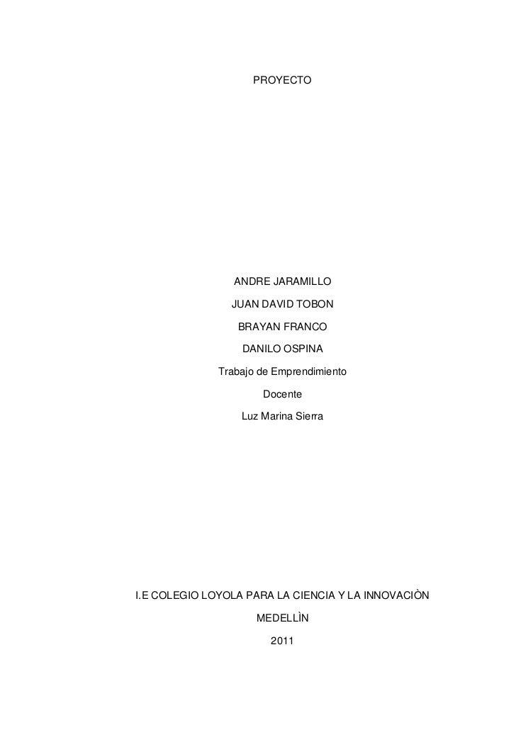 PROYECTO <br />ANDRE JARAMILLO <br />JUAN DAVID TOBON <br />BRAYAN FRANCO <br />DANILO OSPINA<br />Trabajo de Emprendimien...