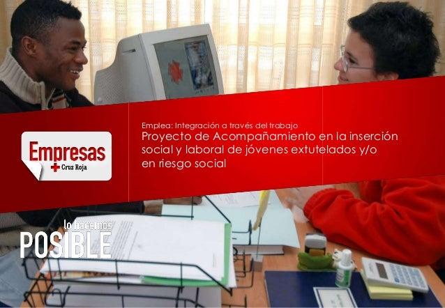 Emplea: Integración a través del trabajoProyecto de Acompañamiento en la inserciónsocial y laboral de jóvenes extutelados ...